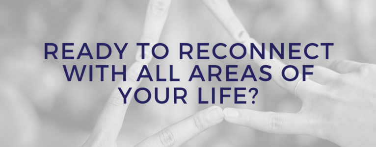 Ready to Reconnect With All Areas of Your Life?